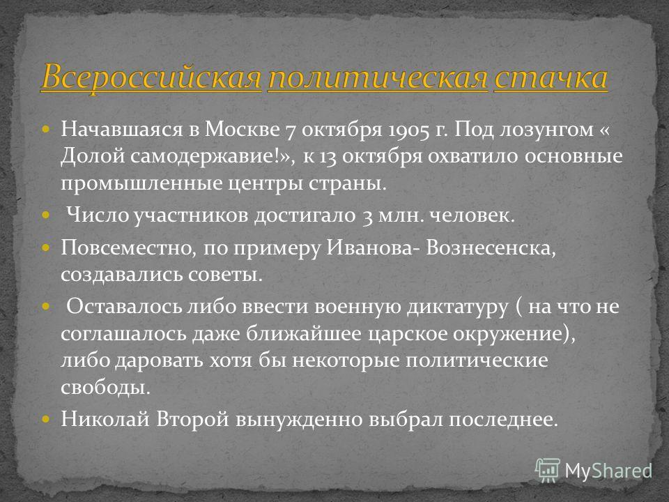 Начавшаяся в Москве 7 октября 1905 г. Под лозунгом « Долой самодержавие!», к 13 октября охватило основные промышленные центры страны. Число участников достигало 3 млн. человек. Повсеместно, по примеру Иванова- Вознесенска, создавались советы. Оставал