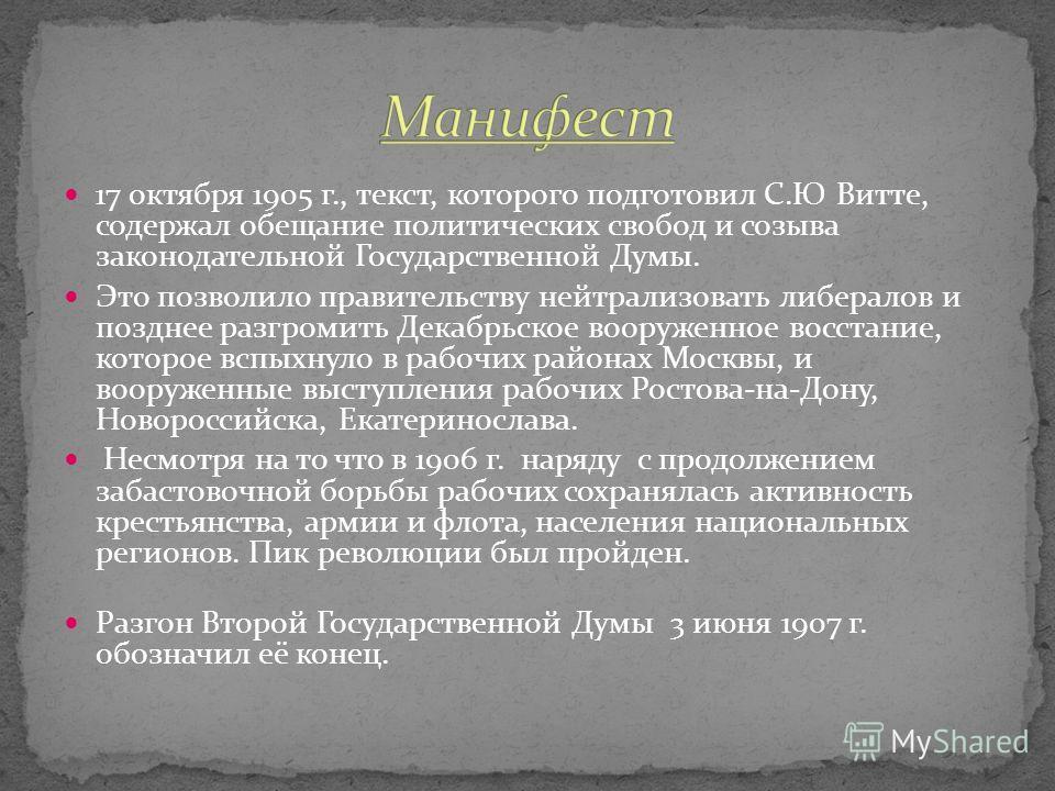 17 октября 1905 г., текст, которого подготовил С.Ю Витте, содержал обещание политических свобод и созыва законодательной Государственной Думы. Это позволило правительству нейтрализовать либералов и позднее разгромить Декабрьское вооруженное восстание
