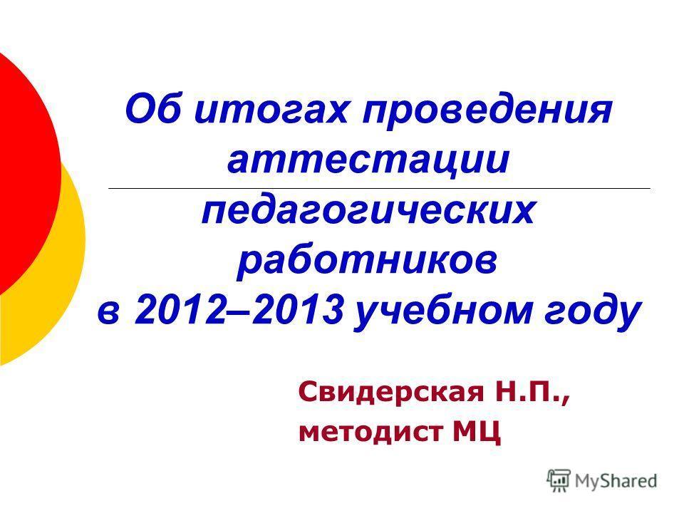 Об итогах проведения аттестации педагогических работников в 2012–2013 учебном году Свидерская Н.П., методист МЦ