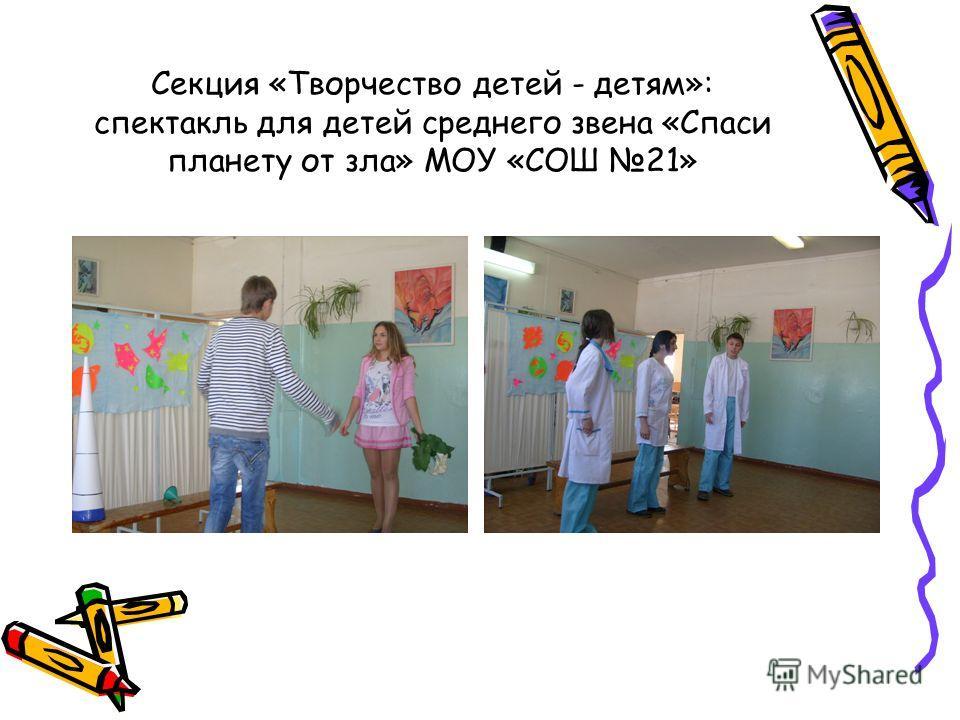 Секция «Творчество детей - детям»: спектакль для детей среднего звена «Спаси планету от зла» МОУ «СОШ 21»