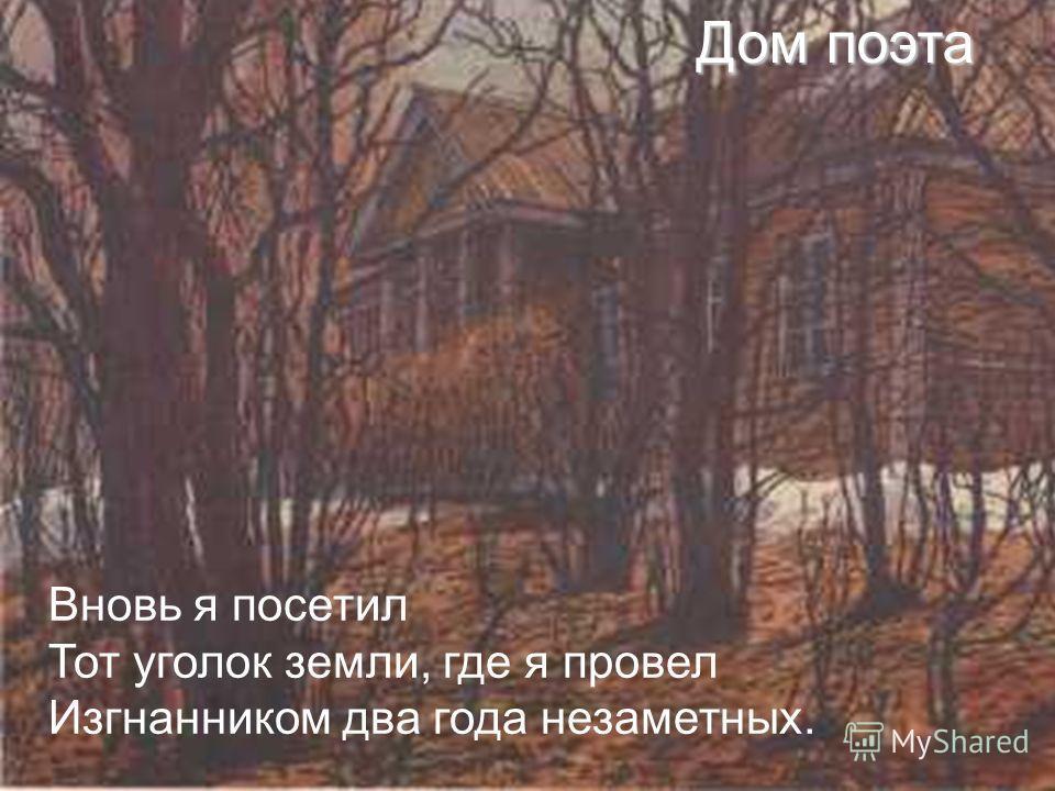 Дом поэта Вновь я посетил Тот уголок земли, где я провел Изгнанником два года незаметных.