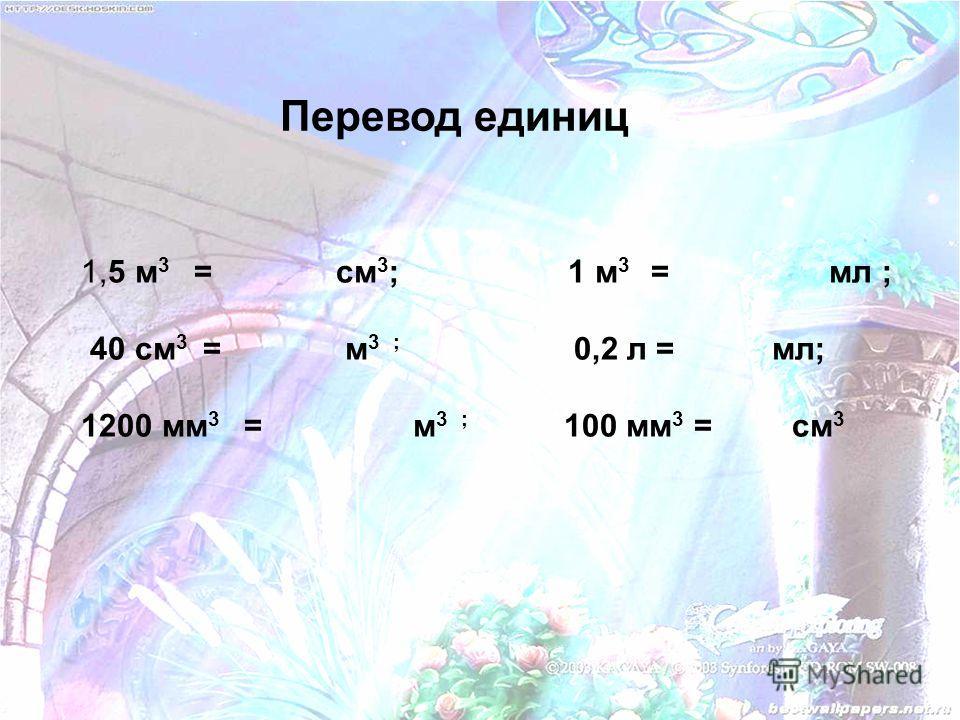 Перевод единиц 1,5 м 3 = см 3 ; 1 м 3 = мл ; 40 см 3 = м 3 ; 0,2 л = мл; 1200 мм 3 = м 3 ; 100 мм 3 = см 3