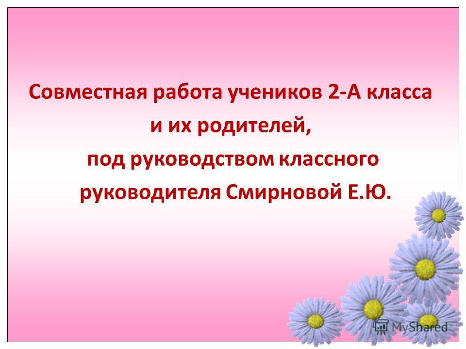 Совместная работа учеников 2-А класса и их родителей, под руководством классного руководителя Смирновой Е.Ю.