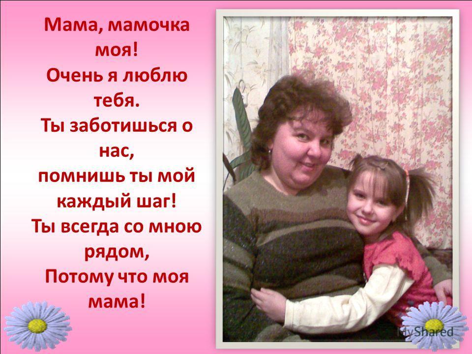 Мама, мамочка моя! Очень я люблю тебя. Ты заботишься о нас, помнишь ты мой каждый шаг! Ты всегда со мною рядом, Потому что моя мама!