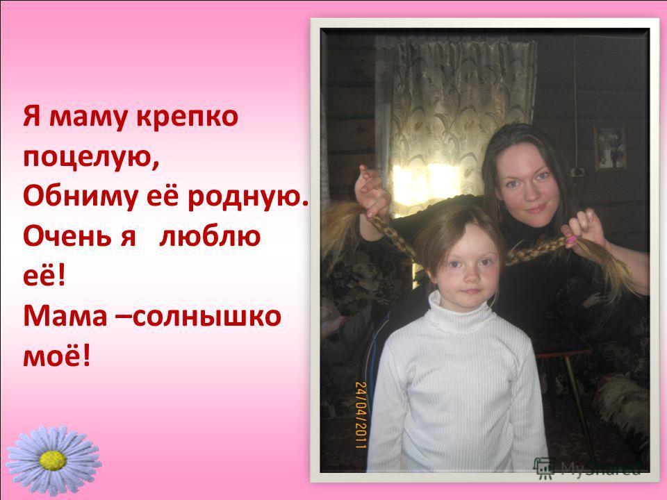 Я маму крепко поцелую, Обниму её родную. Очень я люблю её! Мама –солнышко моё!