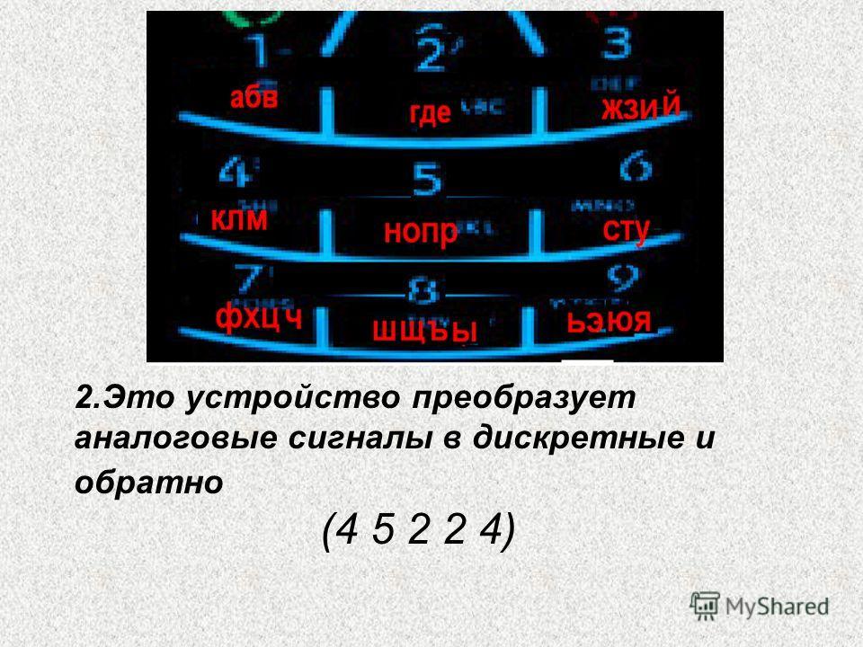 2.Это устройство преобразует аналоговые сигналы в дискретные и обратно (4 5 2 2 4)