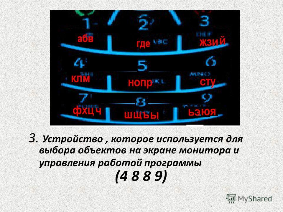 3. Устройство, которое используется для выбора объектов на экране монитора и управления работой программы (4 8 8 9)