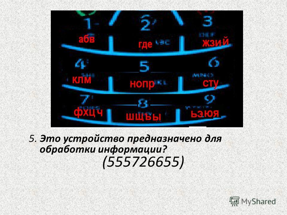 5. Это устройство предназначено для обработки информации? (555726655)