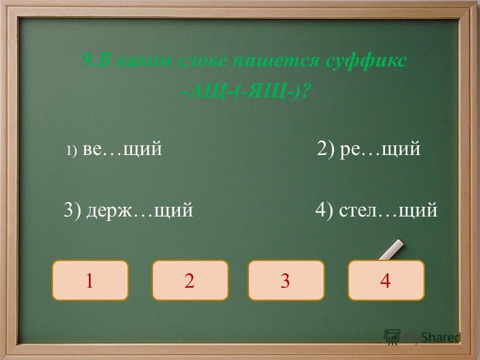 9. В каком слове пишется суффикс - АЩ -(- ЯЩ -)? 1) ве … щий 2) ре … щий 3) держ … щий 4) стел … щий 1234