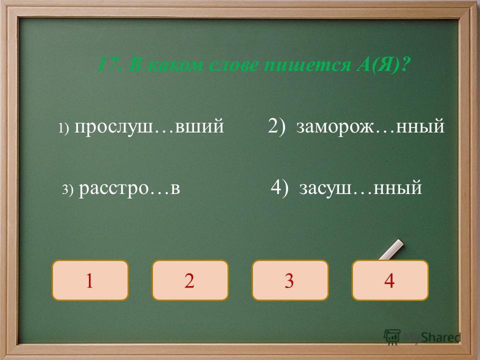 17. В каком слове пишется А ( Я )? 1) прослуш … вший 2) заморож … нный 3) расстро … в 4) засуш … нный 1234