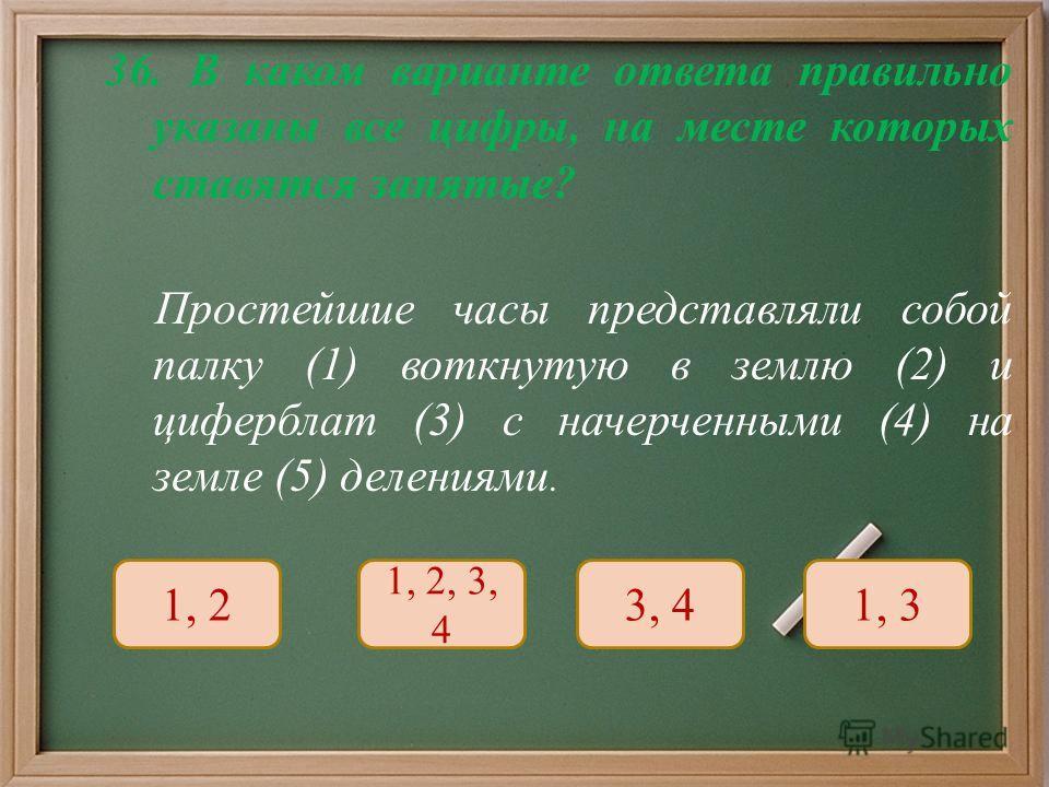 36. В каком варианте ответа правильно указаны все цифры, на месте которых ставятся запятые ? Простейшие часы представляли собой палку (1) воткнутую в землю (2) и циферблат (3) с начерченными (4) на земле (5) делениями. 1, 2 1, 2, 3, 4 3, 41, 3