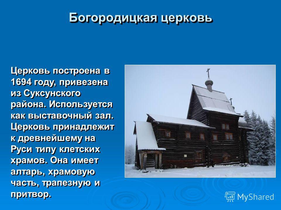 Богородицкая церковь Церковь построена в 1694 году, привезена из Суксунского района. Используется как выставочный зал. Церковь принадлежит к древнейшему на Руси типу клетских храмов. Она имеет алтарь, храмовую часть, трапезную и притвор.