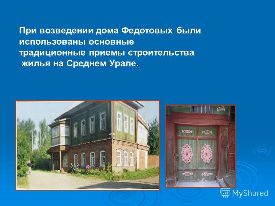 При возведении дома Федотовых были использованы основные традиционные приемы строительства жилья на Среднем Урале.