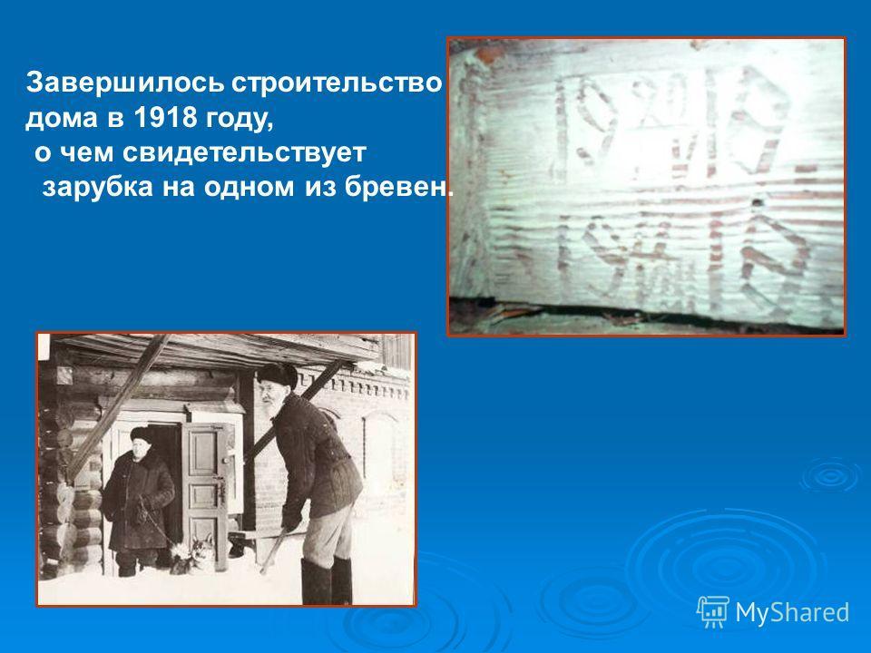 Завершилось строительство дома в 1918 году, о чем свидетельствует зарубка на одном из бревен.