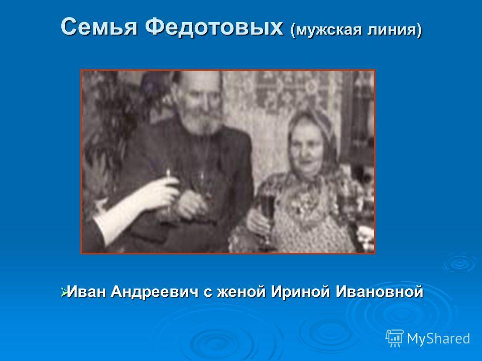 Семья Федотовых (мужская линия) Иван Андреевич с женой Ириной Ивановной Иван Андреевич с женой Ириной Ивановной