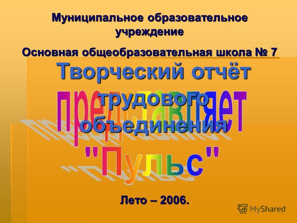 Муниципальное образовательное учреждение Основная общеобразовательная школа 7 Творческий отчёт трудового объединения Лето – 2006.