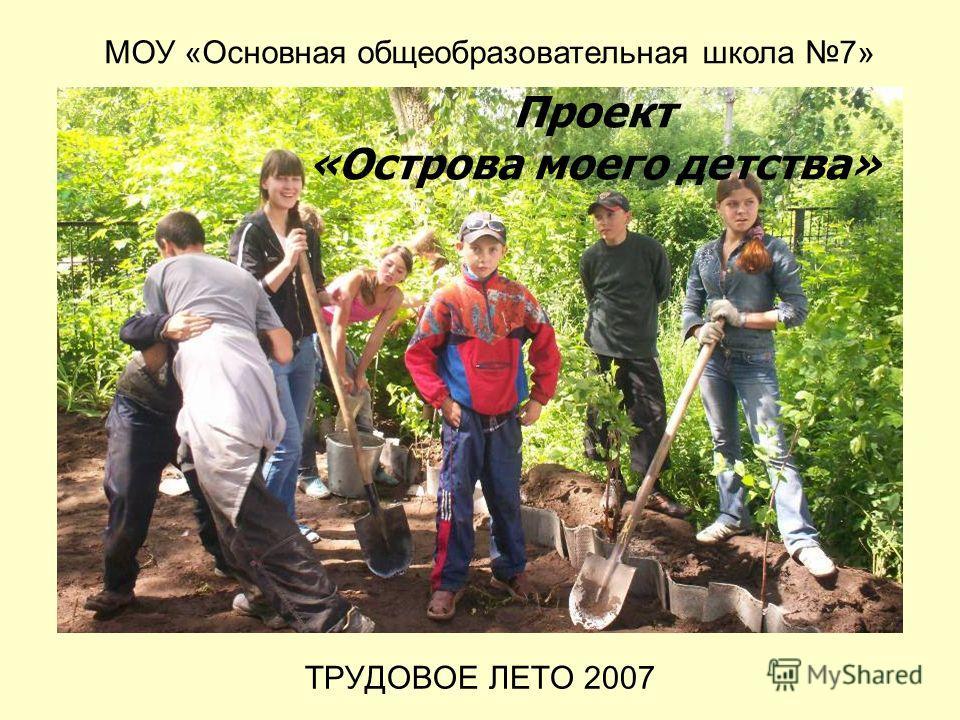 ТРУДОВОЕ ЛЕТО 2007 МОУ «Основная общеобразовательная школа 7» Проект «Острова моего детства»