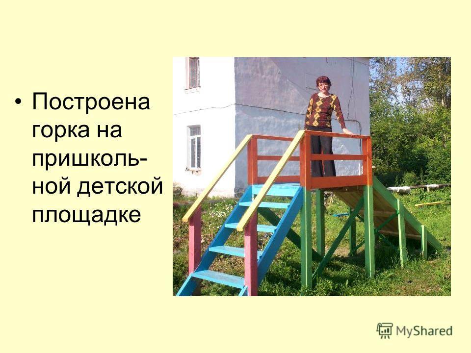 Построена горка на пришколь- ной детской площадке