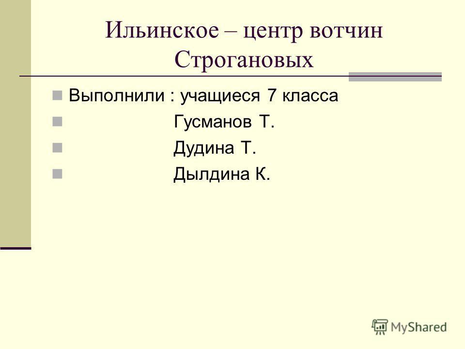 Ильинское – центр вотчин Строгановых Выполнили : учащиеся 7 класса Гусманов Т. Дудина Т. Дылдина К.