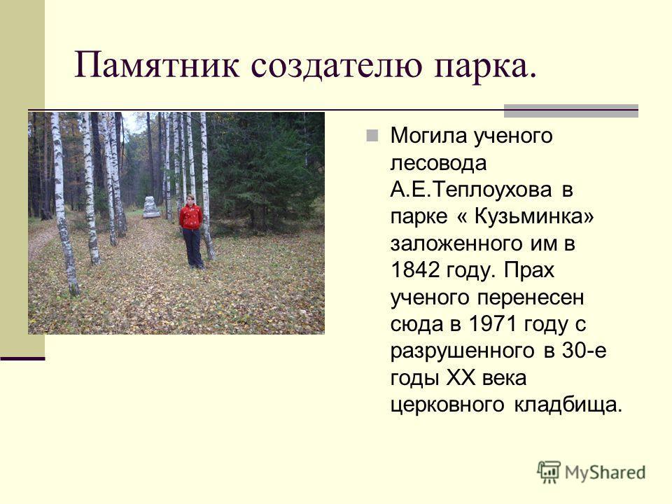 Памятник создателю парка. Могила ученого лесовода А.Е.Теплоухова в парке « Кузьминка» заложенного им в 1842 году. Прах ученого перенесен сюда в 1971 году с разрушенного в 30-е годы ХХ века церковного кладбища.