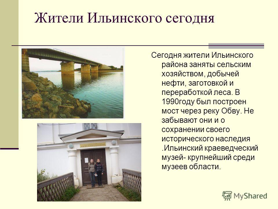 Жители Ильинского сегодня Сегодня жители Ильинского района заняты сельским хозяйством, добычей нефти, заготовкой и переработкой леса. В 1990году был построен мост через реку Обву. Не забывают они и о сохранении своего исторического наследия.Ильинский