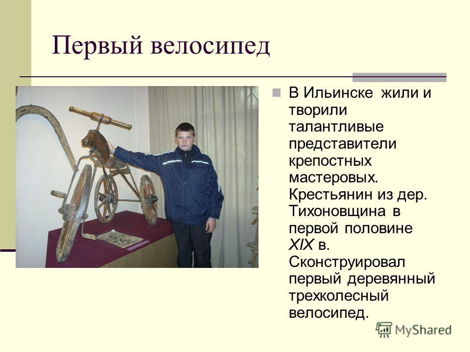 Первый велосипед В Ильинске жили и творили талантливые представители крепостных мастеровых. Крестьянин из дер. Тихоновщина в первой половине XIX в. Сконструировал первый деревянный трехколесный велосипед.