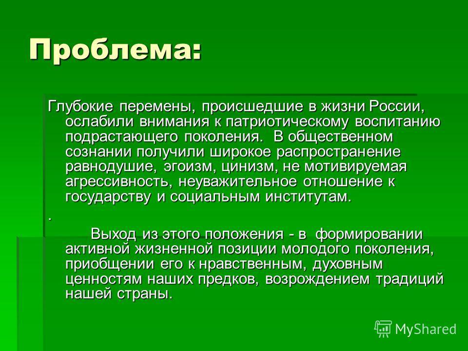 Проблема: Глубокие перемены, происшедшие в жизни России, ослабили внимания к патриотическому воспитанию подрастающего поколения. В общественном сознании получили широкое распространение равнодушие, эгоизм, цинизм, не мотивируемая агрессивность, неува