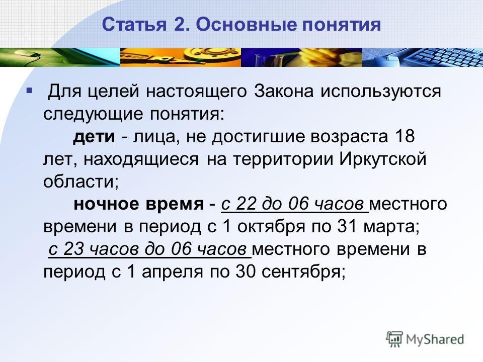 Статья 2. Основные понятия Для целей настоящего Закона используются следующие понятия: дети - лица, не достигшие возраста 18 лет, находящиеся на территории Иркутской области; ночное время - с 22 до 06 часов местного времени в период с 1 октября по 31