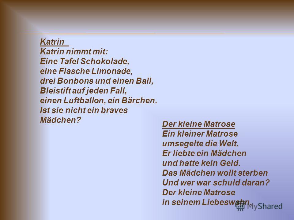 Katrin Katrin nimmt mit: Eine Tafel Schokolade, eine Flasche Limonade, drei Bonbons und einen Ball, Bleistift auf jeden Fall, einen Luftballon, ein Bärchen. Ist sie nicht ein braves Mädchen? Der kleine Matrose Ein kleiner Matrose umsegelte die Welt.