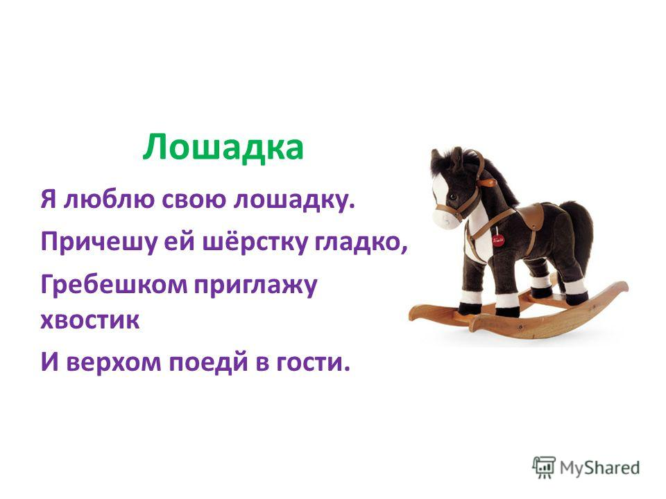 Лошадка Я люблю свою лошадку. Причешу ей шёрстку гладко, Гребешком приглажу хвостик И верхом поедй в гости.