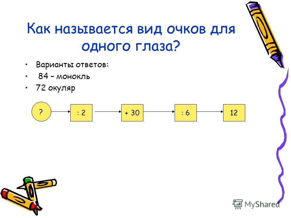 Как называется вид очков для одного глаза? Варианты ответов: 84 – монокль 72 окуляр ? : 2+ 30: 612