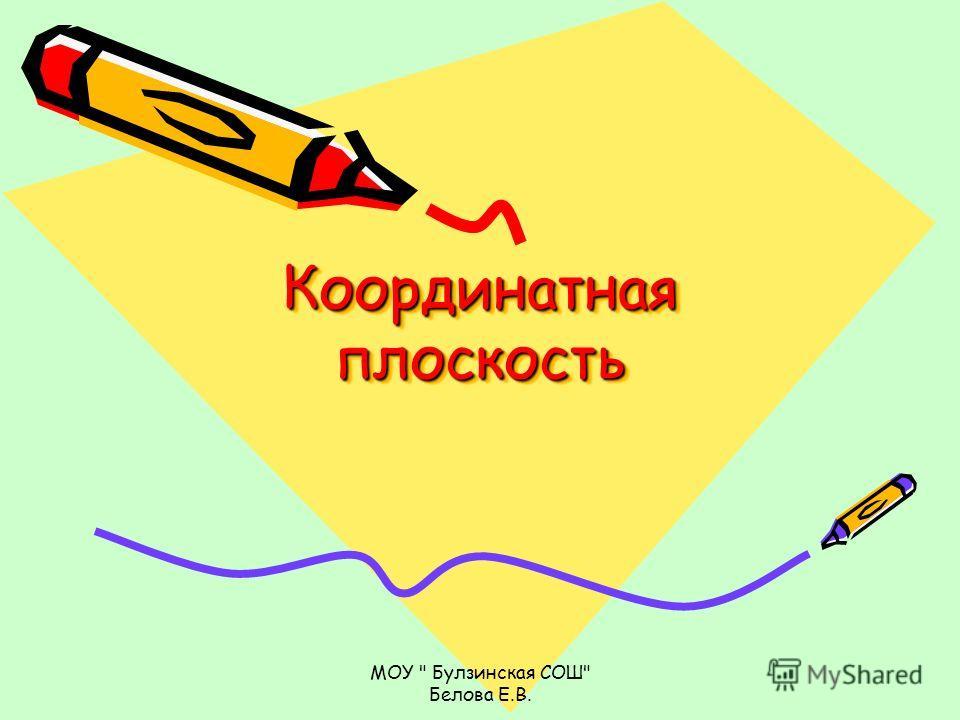 МОУ  Булзинская СОШ Белова Е.В. Координатная плоскость