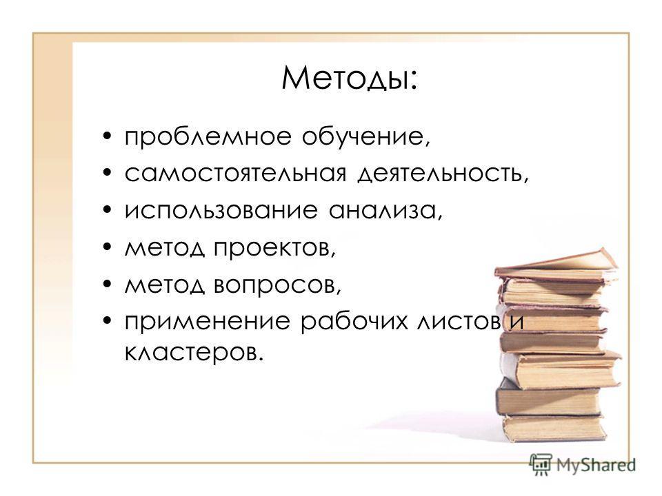 Методы: проблемное обучение, самостоятельная деятельность, использование анализа, метод проектов, метод вопросов, применение рабочих листов и кластеров.