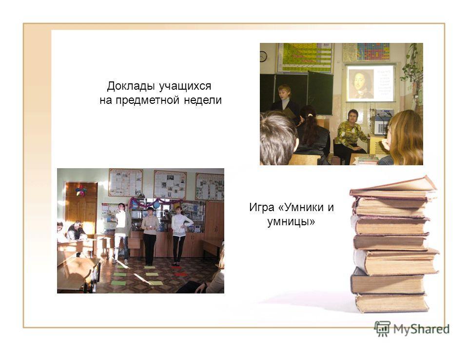 Доклады учащихся на предметной недели Игра «Умники и умницы»