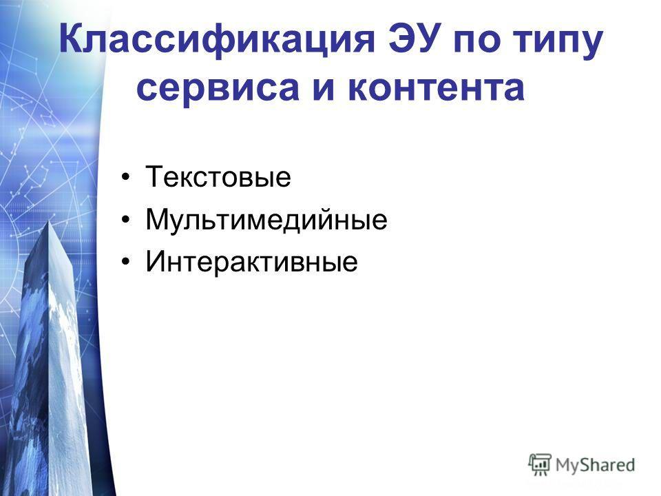 Классификация ЭУ по типу сервиса и контента Текстовые Мультимедийные Интерактивные