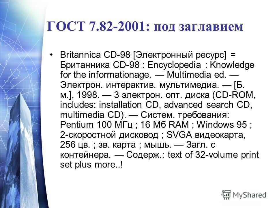 ГОСТ 7.82-2001: под заглавием Britannica CD-98 [Электронный ресурс] = Британника CD-98 : Encyclopedia : Knowledge for the informationage. Multimedia ed. Электрон. интерактив. мультимедиа. [Б. м.], 1998. 3 электрон. опт. диска (CD-ROM, includes: insta
