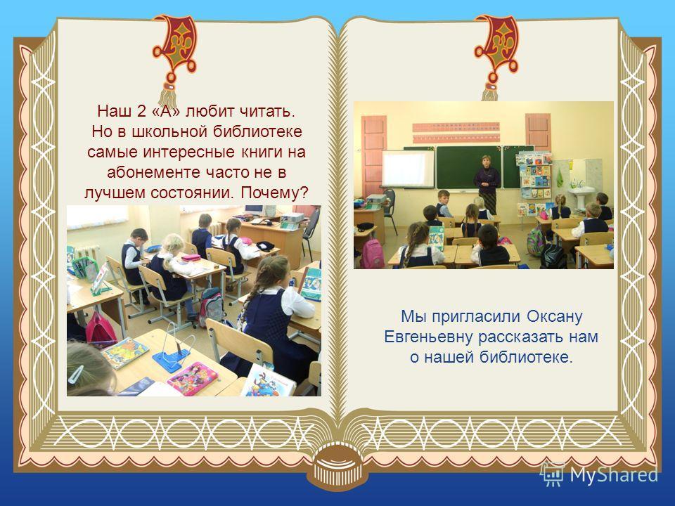 Наш 2 «А» любит читать. Но в школьной библиотеке самые интересные книги на абонементе часто не в лучшем состоянии. Почему? Мы пригласили Оксану Евгеньевну рассказать нам о нашей библиотеке.