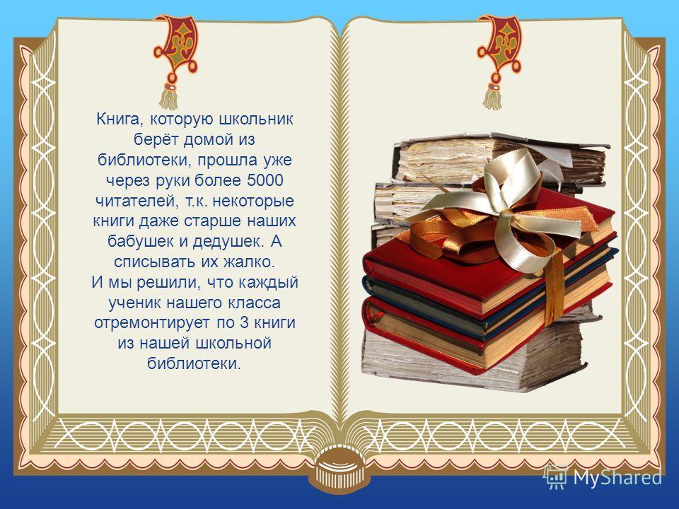 Книга, которую школьник берёт домой из библиотеки, прошла уже через руки более 5000 читателей, т.к. некоторые книги даже старше наших бабушек и дедушек. А списывать их жалко. И мы решили, что каждый ученик нашего класса отремонтирует по 3 книги из на