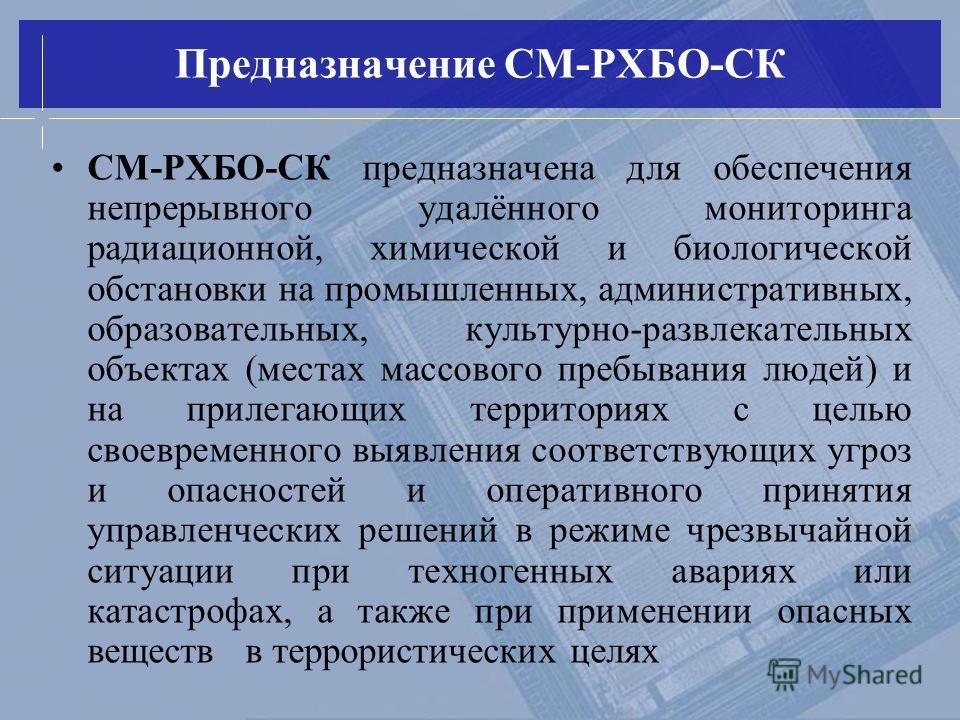 СМ-РХБО-СК предназначена для обеспечения непрерывного удалённого мониторинга радиационной, химической и биологической обстановки на промышленных, административных, образовательных, культурно-развлекательных объектах (местах массового пребывания людей