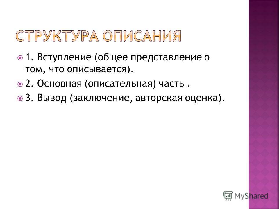 1. Вступление (общее представление о том, что описывается). 2. Основная (описательная) часть. 3. Вывод (заключение, авторская оценка).