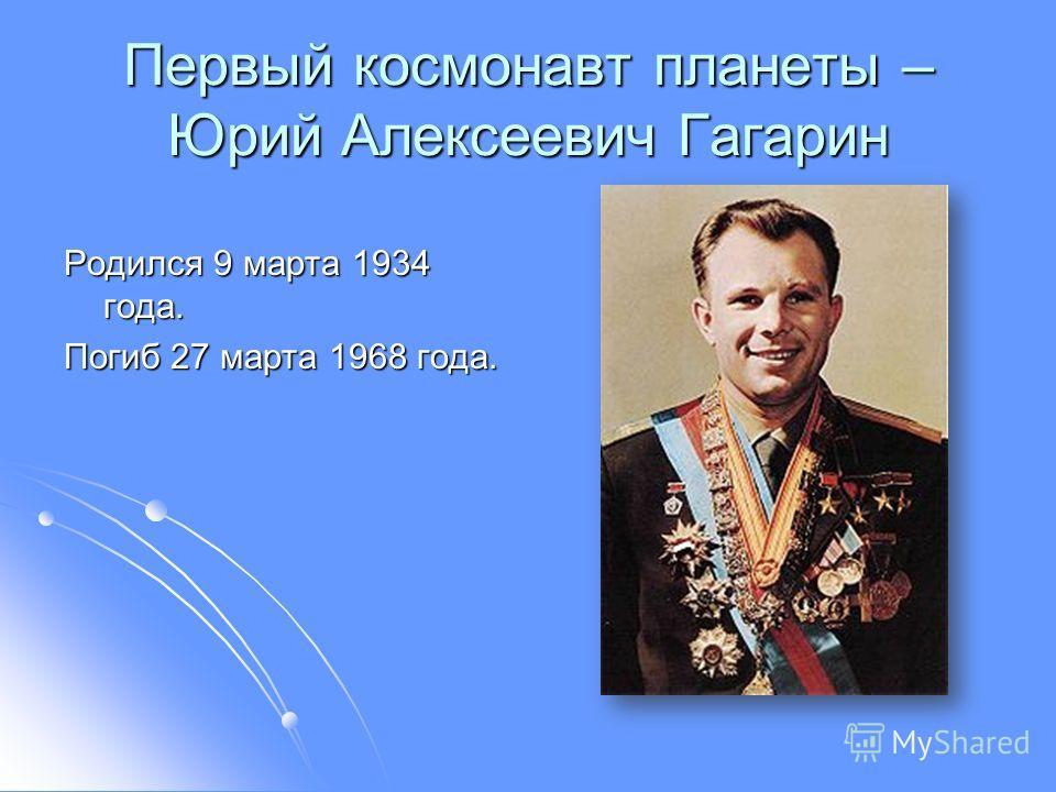 Первый космонавт планеты – Юрий Алексеевич Гагарин Родился 9 марта 1934 года. Погиб 27 марта 1968 года.