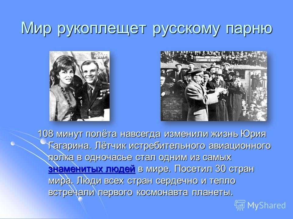 Мир рукоплещет русскому парню 108 минут полёта навсегда изменили жизнь Юрия Гагарина. Лётчик истребительного авиационного полка в одночасье стал одним из самых знаменитых людей в мире. Посетил 30 стран мира. Люди всех стран сердечно и тепло встречали