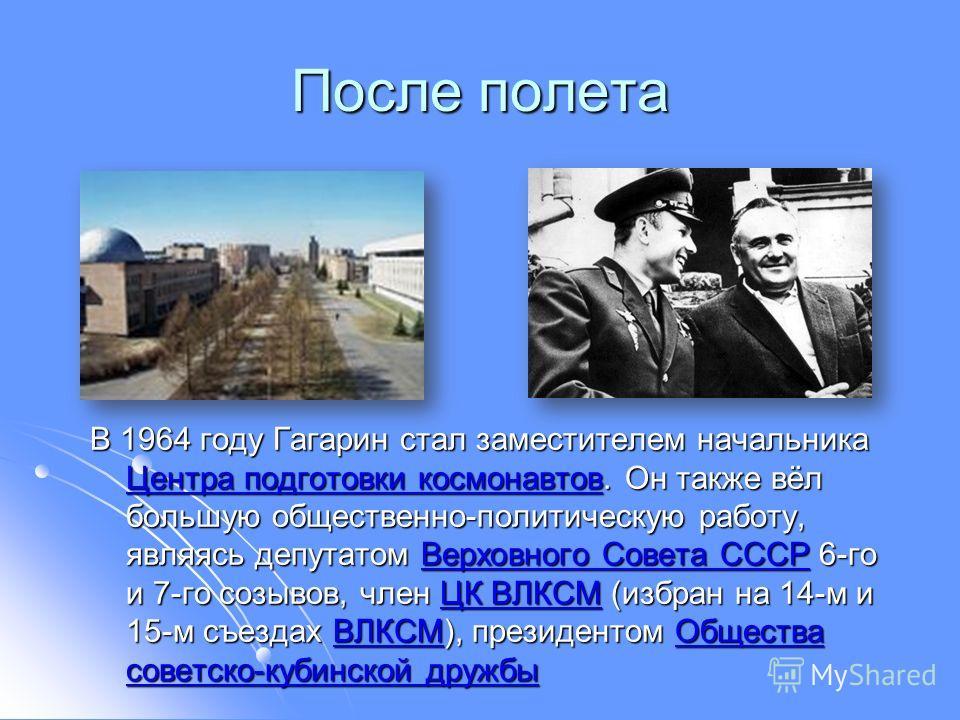 После полета В 1964 году Гагарин стал заместителем начальника Центра подготовки космонавтов. Он также вёл большую общественно-политическую работу, являясь депутатом Верховного Совета СССР 6-го и 7-го созывов, член ЦК ВЛКСМ (избран на 14-м и 15-м съез