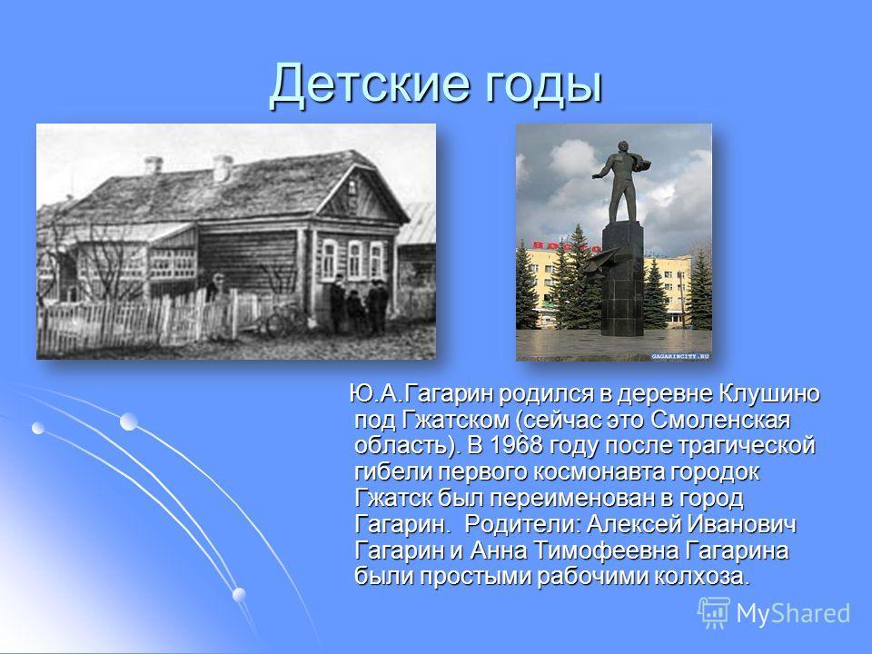 Детские годы Ю.А.Гагарин родился в деревне Клушино под Гжатском (сейчас это Смоленская область). В 1968 году после трагической гибели первого космонавта городок Гжатск был переименован в город Гагарин. Родители: Алексей Иванович Гагарин и Анна Тимофе