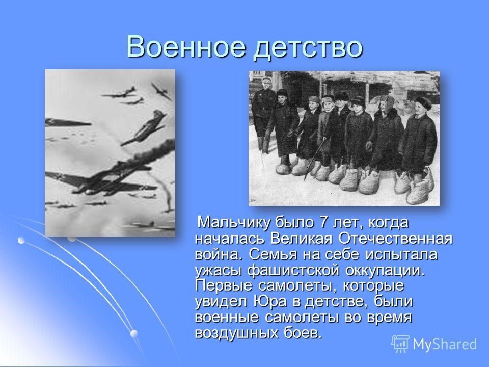 Военное детство Мальчику было 7 лет, когда началась Великая Отечественная война. Семья на себе испытала ужасы фашистской оккупации. Первые самолеты, которые увидел Юра в детстве, были военные самолеты во время воздушных боев. Мальчику было 7 лет, ког