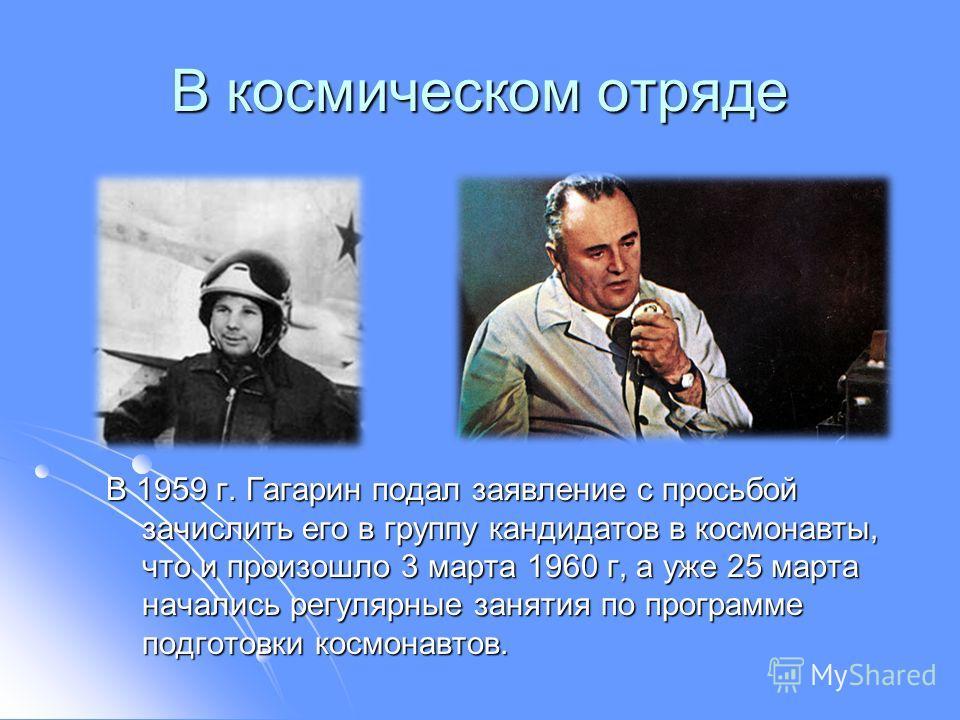 В космическом отряде В 1959 г. Гагарин подал заявление с просьбой зачислить его в группу кандидатов в космонавты, что и произошло 3 марта 1960 г, а уже 25 марта начались регулярные занятия по программе подготовки космонавтов.