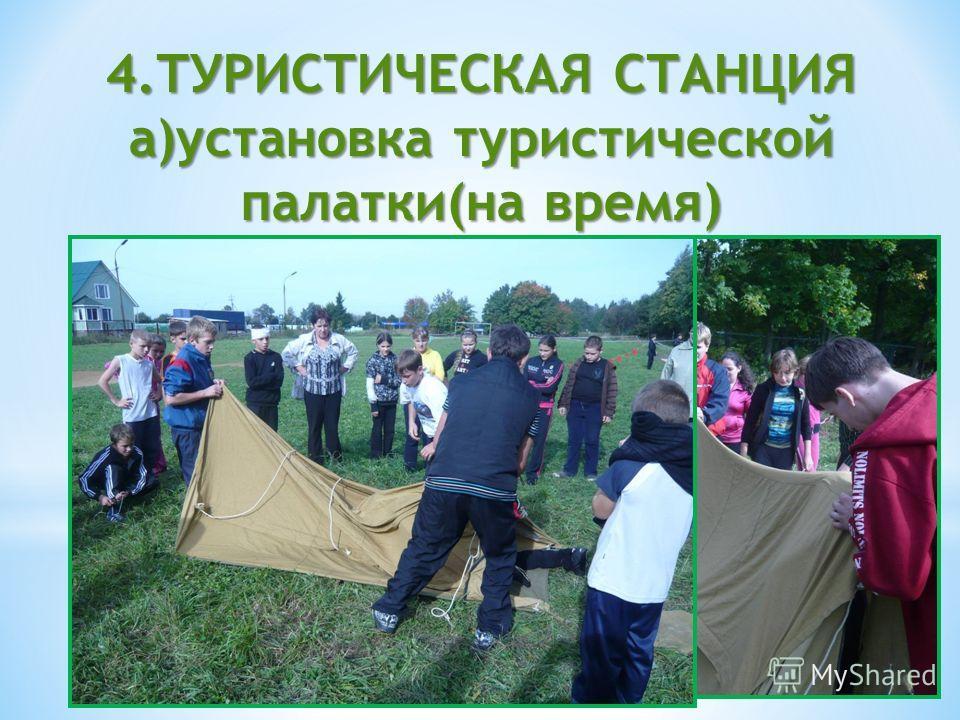 4.ТУРИСТИЧЕСКАЯ СТАНЦИЯ а)установка туристической палатки(на время)