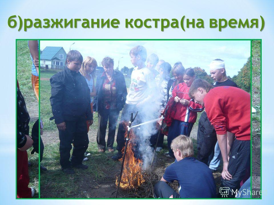 б)разжигание костра(на время)
