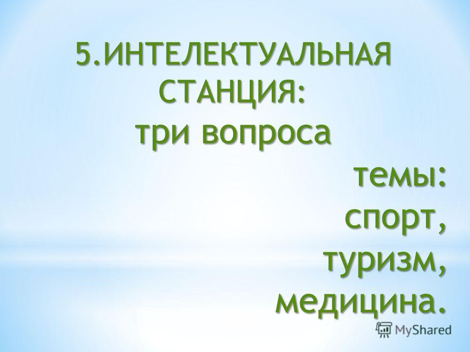5.ИНТЕЛЕКТУАЛЬНАЯ СТАНЦИЯ: три вопроса темы: темы:спорт,туризм,медицина.
