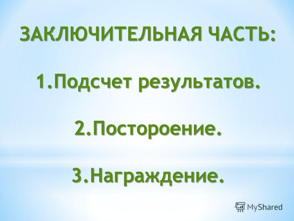 ЗАКЛЮЧИТЕЛЬНАЯ ЧАСТЬ: 1.Подсчет результатов. 2.Постороение.3.Награждение.